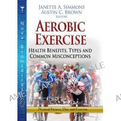 Aerobic Exercise, Health Benefits, Types and Common Misconceptions by Janette A. Simmons, 9781626185784.