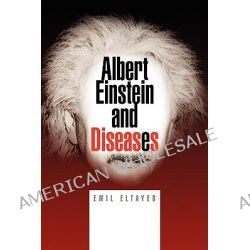 Albert Einstein and Diseases by Emil Eltayeb, 9781425777005.