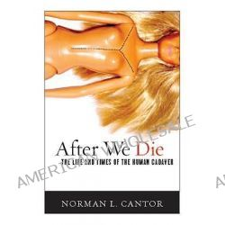 After We Die, The Life and Times of the Human Cadaver by Norman L. Cantor, 9781589016958.