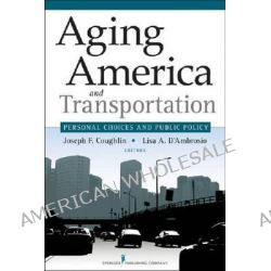 Aging America and Transportation, Personal Choices and Public Policy by Joseph F Coughlin, 9780826123152.