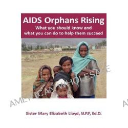AIDS Orphans Rising, What You Should Know and What You Can Do To Help Them Succeed by Sister Mary Elizabeth Lloyd, 9781932690477.