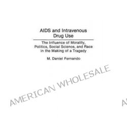 AIDS and Intravenous Drug Use, The Influence of Morality, Politics, Social Science and Race in the Making of a Tragedy by M.Daniel Fernando, 9780275942458.