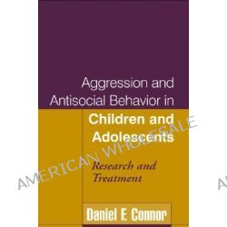 Aggression and Antisocial Behavior in Children and Adolescents, Research and Treatment by Daniel F. Connor, 9781593850913.