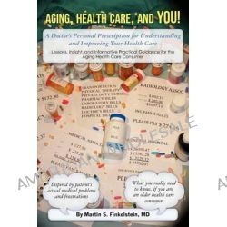 Aging, Health Care, and You!, A Doctor's Personal Prescription for Understanding and Improving Your Health Care by Martin S Finkelstein, 9781470061944.