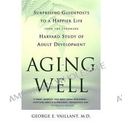 Aging Well, Guideposts to a Happier Life by George E. Vaillant, 9780316090070.