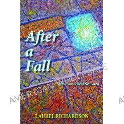 After a Fall, A Sociomedical Sojourn by Laurel Richardson, 9781611323177.