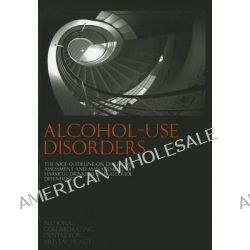 Alcohol Use Disorders, The NICE Guideline on the Diagnosis, Assessment and Management of Harmful Drinking and Alcohol De