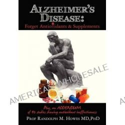 Alzheimer's Disease, Forget Antioxidants & Supplements by Phd Prof Randolph M Howes MD, 9781466457416.