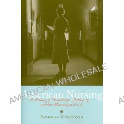 American Nursing, A History of Knowledge, Authority, and the Meaning of Work by Patricia D'Antonio, 9780801895654.