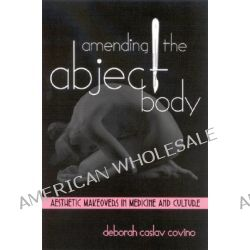 Amending the Abject Body, Aesthetic Makeovers in Medicine and Culture by Deborah Caslav Covino, 9780791462317.