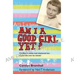 Am I a Good Girl Yet?, Childhood Abuse Had Shattered Her. Could She Ever be Whole? by Carolyn Bramhall, 9781854247247.