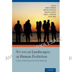 Ancestral Landscapes in Human Evolution, Culture, Childrearing and Social Wellbeing by Darcia Narvaez, 9780199964253.