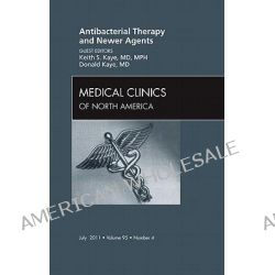 Antibacterial Therapy and Newer Agents, an Issue of Medical Clinics of North America, An Issue of Medical Clinics of North America by Keith S. Kaye, 9781455722914.