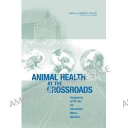 Animal Health at the Crossroads, Preventing, Detecting, and Diagnosing Animal Diseases by Committee on Assessing the Nation's Framework for Addressing Animal Diseases, 9780309092593.