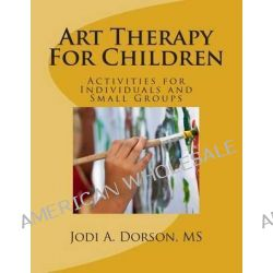 Art Therapy for Children, Activities for Individuals and Small Groups by Jodi a Dorson MS, 9781499218374.