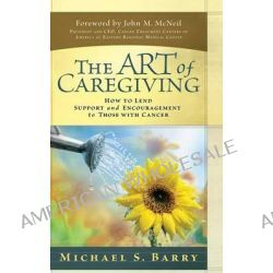 Art of Caregiving, How to Lend Support and Encouragement to Those with Cancer by Michael S. Barry, 9780781444309.