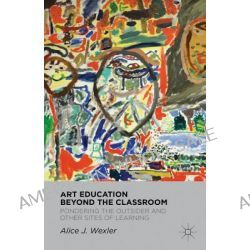 Art Education Beyond the Classroom, Pondering the Outsider and Other Sites of Learning by Alice J. Wexler, 9780230114302.