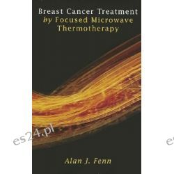 Breast Cancer Treatment by Focused Microwave Thermotherapy by Alan J. Fenn, 9780763748708.