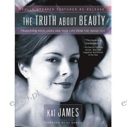 The Truth about Beauty, Transform Your Looks and Your Life from the Inside Out by Kat James, 9781582701950.