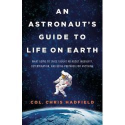 An Astronaut's Guide to Life on Earth, What Going to Space Taught Me about Ingenuity, Determination, and Being Prepared for Anything by Chris Hadfield, 9780316253017. Po angielsku