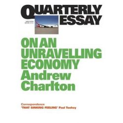 On an Unravelling Economy, Quarterly Essay 54 by Andrew Charlton, 9781863956567.