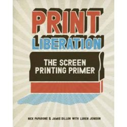 Print Liberation, The Screen Printing Primer by Nick Paparone, 9781600610721. Po angielsku