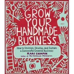 Grow Your Handmade Business, How to Envision, Develop, and Sustain a Successful Creative Business by Kari Chapin, 9781603429894. Po angielsku
