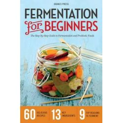 Fermentation for Beginners, The Step-By-Step Guide to Fermentation and Probiotic Foods by Drakes Press, 9781623152567.