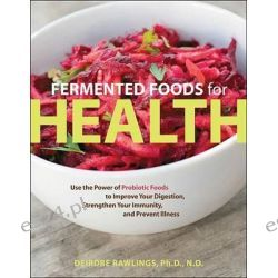 Fermented Foods for Health, Use the Power of Probiotic Foods to Improve Your Digestion, Strengthen Your Immunity, and Prevent Illness by Deirdre Rawlings, 9781592335527.