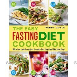 The Easy Fasting Diet Cookbook, Ultra-Low Calorie Recipes to Make Fast Days Feel Like Food Days by Penny Doyle, 9781780193786.