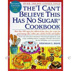 "The ""I Can't Believe This Has No Sugar"" Cookbook, More Than 150 Sugar-Free, Cholesterol-Free, Dairy-Free Recipes for Gre"