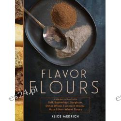 Flavor Flours, A New Way to Bake with Teff, Buckwheat, Sorghum, Other Whole & Ancient Grains, Nuts & Non-Wheat Flours by Alice Medrich, 9781579655136.