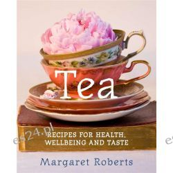 Tea, Recipes for Health Wellbeing and Taste by Margaret Roberts, 9781742570983.
