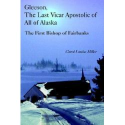 Booktopia eBooks - Gleeson, The Last Vicar Apostolic of All of Alaska, The First Bishop of Fairbanks by Carol Louise Hiller. Download the eBook, 9781414025841.