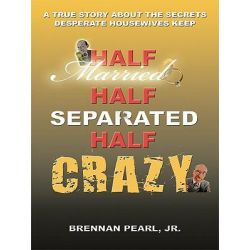 Booktopia eBooks - Half Married Half Separated Half Crazy, A True Story About the Secrets Desperate Housewives Keep by Brennan Pearl Jr.. Download the eBook, 9781452090108.