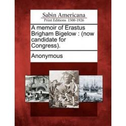A Memoir of Erastus Brigham Bigelow, (Now Candidate for Congress). by Anonymous, 9781275835283.