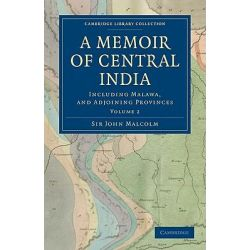 A Memoir of Central India, Including Malwa, and Adjoining Provinces by Sir John Malcolm, 9781108292054.