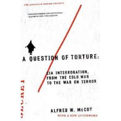 A Question of Torture, CIA Interrogation, from the Cold War to the War on Terror by Professor Alfred W McCoy, 9780805082487.