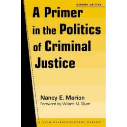 A Primer in the Politics of Criminal Justice, Criminal Justice Press Project by Nancy E. Marion, 9781881798798.