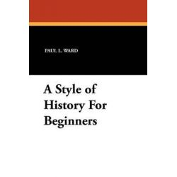 A Style of History for Beginners by Paul L Ward, 9781434452443.