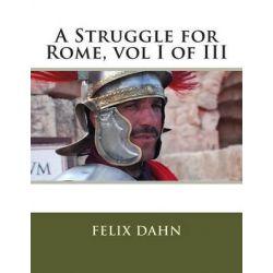 A Struggle for Rome, Vol I of III by Felix Dahn, 9781495323263.