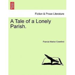 A Tale of a Lonely Parish. by F Marion Crawford, 9781241374822.