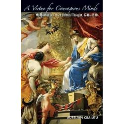 A Virtue for Courageous Minds, Moderation in French Political Thought, 1748-1830 by Aurelian Craiutu, 9780691146768.