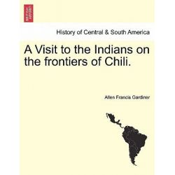A Visit to the Indians on the Frontiers of Chili. by Allen Francis Gardiner, 9781241423056.