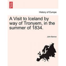 A Visit to Iceland by Way of Tronyem, in the Summer of 1834. by John Barrow, 9781241137151.