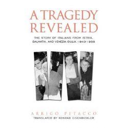 A Tragedy Revealed, The Story of Italians from Istria, Dalmatia, and Venezia Giulia, 1943-1956 by Arrigo Petacco, 9780802039217.