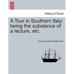 A Tour in Southern Italy, Being the Substance of a Lecture, Etc. by George Andrew Spottiswoode, 9781240931934.