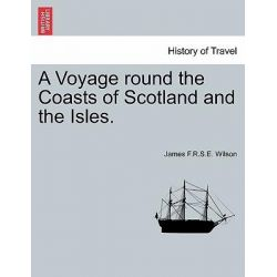 A Voyage Round the Coasts of Scotland and the Isles. by James F R S E Wilson, 9781240916849.