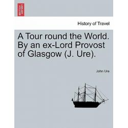 A Tour Round the World. by an Ex-Lord Provost of Glasgow (J. Ure). by John Ure, 9781241503376.