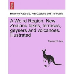 A Weird Region. New Zealand Lakes, Terraces, Geysers and Volcanoes. Illustrated by Thomson W Leys, 9781241426132.